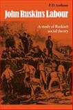 John Ruskin's Labour : A Study of Ruskin's Social Theory, Anthony, P. D., 0521089263