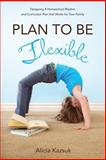 Plan to Be Flexible: Designing a Homeschool Rhythm and Curriculum Plan That Works for Your Family, Alicia Kazsuk, 1497399262