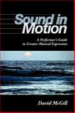 Sound in Motion : A Performer's Guide to Greater Musical Expression, McGill, David, 0253219264