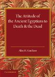 The Attitude of the Ancient Egyptians to Death and the Dead : The Frazer Lecture For 1935, Gardiner, Alan H., 1107689260