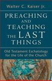 Preaching and Teaching the Last Things : Old Testament Eschatology for the Life of the Church, Kaiser, Walter C. Jr., 0801039274