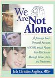 We Are Not Alone : A Teenage Boy's Personal Account of Child Sexual Abuse from Disclosure Through Prosecution and Treatment, Angelica, Jade Christine, 0789009277