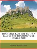 How They Kept the Faith, Annie Raymond Stillman, 1148689273