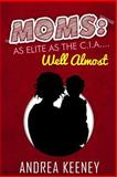 Moms: As Elite As the C. I. A... . Well Almost, Andrea Keeney, 1500649279