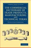 The Commercial Dictionary of Trade Products, Manufacturing and Technical Terms : With a Definition of the Moneys, Weights, and Measures, of All Countries, Reduced to the British Standard, Simmonds, Peter Lund, 1108069274