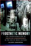 Prosthetic Memory : The Transformation of American Remembrance in the Age of Mass Culture, Landsberg, Alison, 0231129270