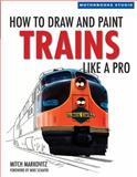 How to Draw and Paint Trains Like a Pro, Mitch Markovitz, 0760329273
