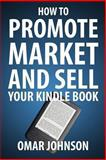 How to Promote Market and Sell Your Kindle Book, Omar Johnson, 1481969277