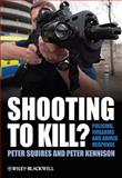 Shooting to Kill : Policing, Firearms and Armed Response, Squires, Peter and Kennison, Peter, 0470779276