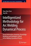 Intelligentized Methodology for Arc Welding Dynamical Processes : Visual Information Acquiring, Knowledge Modeling and Intelligent Control, Chen, Shan-Ben and Wu, Jing, 3642099289