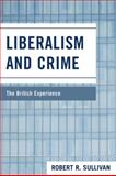 Liberalism and Crime : The British Experience, Sullivan, Robert, 0739129287