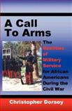 A Call to Arms : The Realities of Military Service for African Americans During the Civil War, Dorsey, Christopher, 093947929X