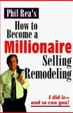 How to Become a Millionaire Selling Remodeling, Phil Rea, 187774929X