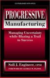 Progressive Manufacturing : Managing Uncertainty While Blazing a Trail to Success, Engineer, Soli J., 1932159290