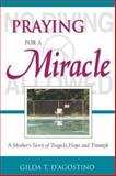 Praying for a Miracle : A Mother's Story of Tragedy, Hope, and Triumph, D'Agostino, Gilda T., 1929039298