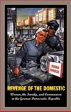 Revenge of the Domestic : Women, the Family, and Communism in the German Democratic Republic, Harsch, Donna, 0691059292