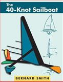 The 40-Knot Sailboat : Introducing the Aerohydrofoil, a Revolutionary Development in Sailing Craft That Breaks the 5,000-Year-Old Speed Barrier, Smith, Bernard, 1626549303