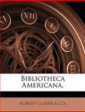 Bibliotheca Americana, Robert Clarke Amp and Co., 114507930X