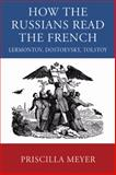 How the Russians Read the French : Lermontov, Dostoevsky, Tolstoy, Meyer, Priscilla, 0299229300