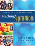 Teaching Argumentation : Activities and Games for the Classroom, Rogers, Katie and Simms, Julia A., 1935249304