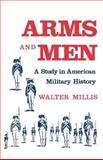 Arms and Men : A Study of American Military History, Millis, Walter, 0813509319