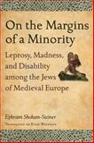 On the Margins of a Minority : Leprosy, Madness, and Disability among the Jews of Medieval Europe, Shoham-Steiner, Ephraim, 081433931X