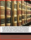 A Treatise on the American Law Relating to Mines and Mineral Lands Within the Public Land States and Territories and Governing the Acquisition and Enj, Curtis Holbrook Lindley, 1149869313