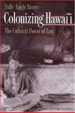 Colonizing Hawai'i : The Cultural Power of Law, Merry, Sally Engle, 0691009317
