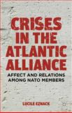 Crises in the Atlantic Alliance : Affect and Relations among NATO Members, Eznack, Lucile, 1137289317