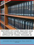 Reports of Cases Argued and Adjudged in the Court of Appeals of Texas, Alexander Melvorne Jackson, 1148179313