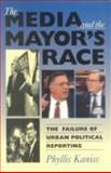 The Media and the Mayor's Race : The Failure of Urban Political Reporting, Kaniss, Phyllis, 0253209323