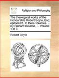 The Theological Works of the Honourable Robert Boyle, Esq; Epitomiz'D in Three Volumes by Richard Boulton, Volume 1 Of, Robert Boyle, 1170039324