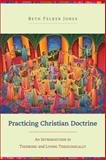 Practicing Christian Doctrine : An Introduction to Thinking and Living Theologically, Jones, Beth Felker, 0801049334