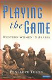 Playing the Game : Western Women in Arabia, Tuson, Penelope, 1860649335