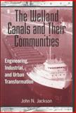 The Welland Canals and Their Communities : Engineering, Industrial, and Urban Transformation, Jackson, John N., 0802009336