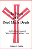 The Fame of a Dead Man's Deeds : An up Close Portrait of White Nationalist William Pierce, Griffin, Robert S., 0759609330