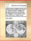 Letters from a Father to His Son, on Various Topics, Relative to Literature and the Conduct of Life Written in the Years 1792 and 1793, by J Aikin, John Aikin, 1140969331