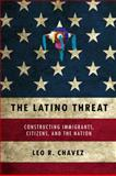 The Latino Threat : Constructing Immigrants, Citizens, and the Nation, Chavez, Leo, 0804759332