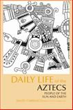 Daily Life of the Aztecs : People of the Sun and Earth, Carrasco, David and Sessions, Scott, 0872209334