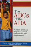 The ABCs of the ADA : Your Early Childhood Program's Guide to the Americans with Disabilities Act, Wood, Karren/Ikeda and Youcha, Victoria, 1557669333