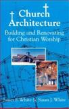 Church Architecture : Building and Renovating for Christian Worship, White, James F. and White, Susan J., 1878009346
