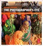 The Photographer's Eye : Composition and Design for Better Digital Photos, Freeman, Michael A., 0240809343