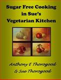 Sugar Free Cooking in Sue's Vegetarian Kitchen, Anthony Thorogood, 149363934X