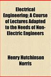 Electrical Engineering; a Course of Lectures Adapted to the Needs of Non-Electric Engineers, Henry Hutchinson Norris, 1154489345