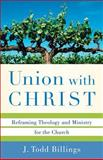 Union with Christ : Reframing Theology and Ministry for the Church, Billings, J. Todd, 0801039347