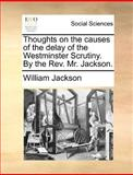 Thoughts on the Causes of the Delay of the Westminster Scrutiny by the Rev Mr Jackson, William Jackson, 1140689347