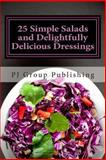 25 Simple Salads and Delightfully Delicious Dressings, P. J. Group Publishing, 1490529349
