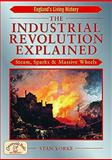 The Industrial Revolution Explained : Steam, Sparks and Massive Wheels, Yorke, Stan, 1853069353