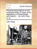 Practical Observations on the Proposed Treaty of Union of the Legislatures of Great Britain and Ireland; by John Gray, Ll D, John Gray, 1140719351