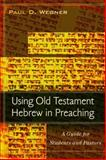 Using Old Testament Hebrew in Preaching : A Guide for Students and Pastors, Wegner, Paul D., 0825439361